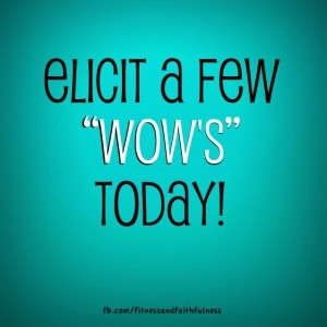 "Elicit a few ""WOW's"" today!"