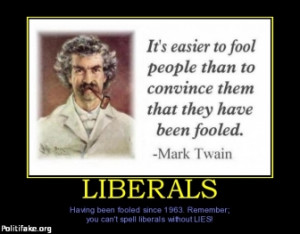LIBERALS - Having been fooled since 1963. Remember; you can't spell ...