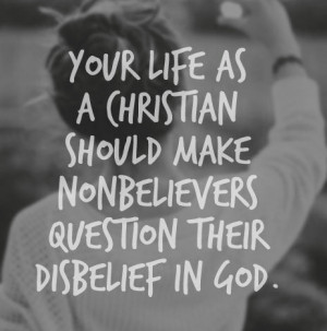 ... Christian should make non believers question their disbelief in God