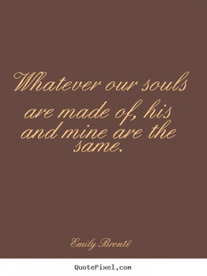 Emily Brontë Quotes - Whatever our souls are made of, his and mine ...