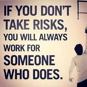 If you don't take risks, you will always work for someone who does.