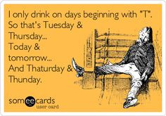 only drink on days beginning with 'T'. So that's Tuesday & Thursday ...