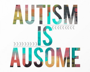 Autism is Ausome Autistic Quote Wor ds of Wisdom Life Quote ...