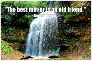 """The best mirror is an old friend."""""""
