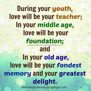 During your youth, love will be your teacher;In your middle age , love ...