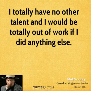totally have no other talent and I would be totally out of work if I ...