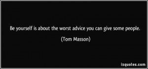 Be yourself is about the worst advice you can give some people. - Tom ...