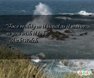 Face reality as it is, not as it was or as you wish it to be. -Jack ...