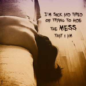 sick and tired of trying to hide the mess that i am