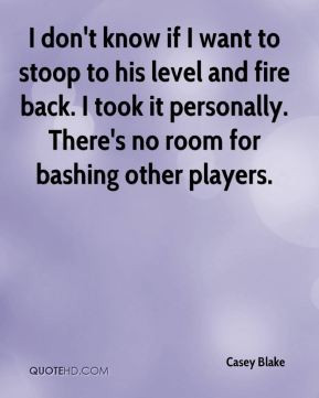 ... back. I took it personally. There's no room for bashing other players
