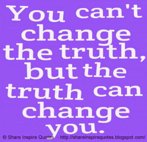 You can't change the truth, but the truth can change you.