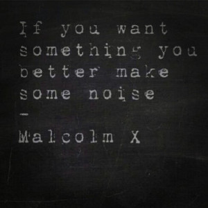 If you want something you better make some noise.