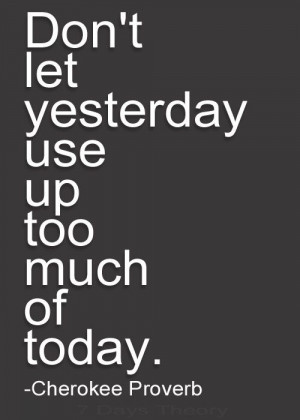 """... Proverb """"Don't let yesterday use up too much of today"""" Quote"""