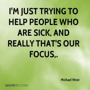 Michael West - I'm just trying to help people who are sick, and really ...