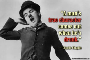 "... man's true character comes out when he's drunk."" ~ Charlie Chaplin"