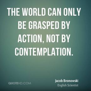 Jacob Bronowski - The world can only be grasped by action, not by ...