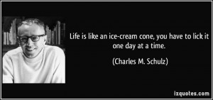 ... cream cone, you have to lick it one day at a time. - Charles M. Schulz