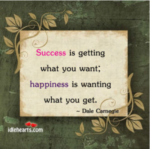 Success is getting what you want; happiness is wanting what you get.