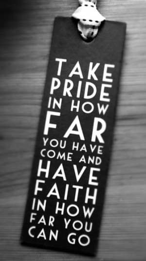 ... pride in how far you have come and have faith in how far you can go