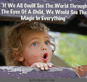 we all could see the world through the eyes of a child, we would see ...