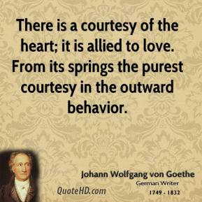 Johann Wolfgang von Goethe - There is a courtesy of the heart; it is ...