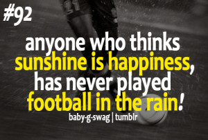... thinks sunshine is happiness… Has never played football in the rain