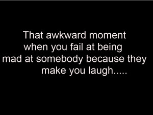 That awkward moment when you fail at being mad