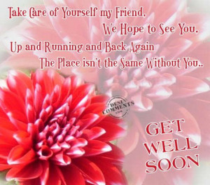 ... Care of Yourself My Friend,We Hope to See You ~ Get Well Soon Quote