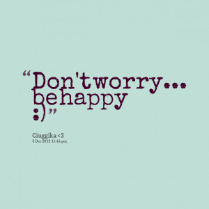 Quotes Picture: don't worry be happy :)
