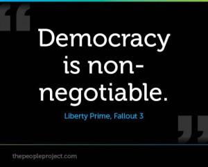 Democracy is non-negotiable. - Liberty Prime, Fallout 3