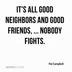 Pat Campbell - It's all good neighbors and good friends, ... Nobody ...