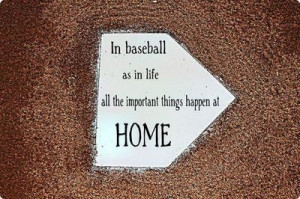 In Baseball As In Life All Important Things Happen At Home.