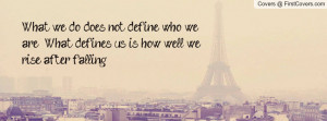 What we do does not define who we are. What defines us is how well we ...