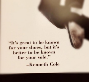 ... your shoes, but it's better to be known for your sole. Kenneth Cole