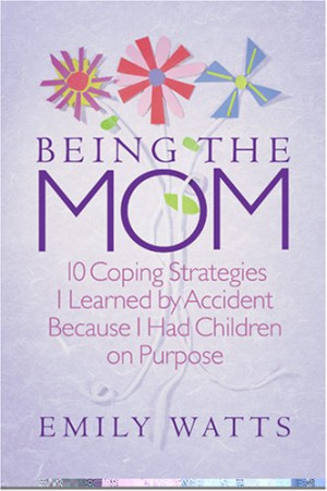 Being the Mom: 10 Coping Strategies I Learned by Accident Because I ...