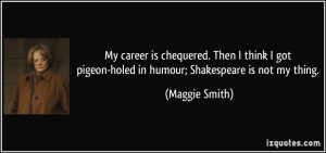 ... pigeon-holed in humour; Shakespeare is not my thing. - Maggie Smith