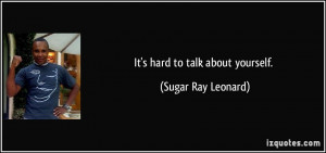 It's hard to talk about yourself. - Sugar Ray Leonard