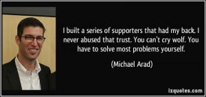 ... cry wolf. You have to solve most problems yourself. - Michael Arad