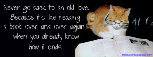 Never go back to an old love. Because it's like reading a book over ...
