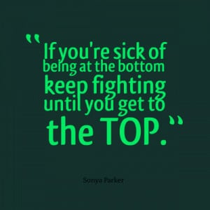 If you're sick of being at the bottom keep fighting until you get to ...