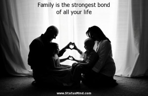 Family is the strongest bond of all your life - Family Quotes ...