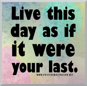 Live life to the fullest quotes – Live this day as if it were your ...