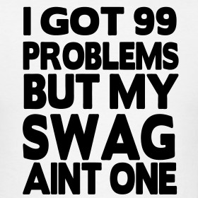 Design ~ I Got 99 Problems But My Swag Aint One T-Shirt