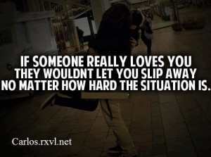 If someone really loves you they wouldn't let you slip away no matter ...