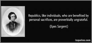 ... by personal sacrifices, are proverbially ungrateful. - Epes Sargent