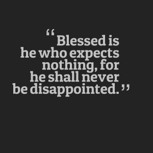 Blessed Is He Who Expects Nothing For He Shall Never Be Disappointed ...