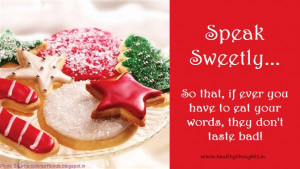 Speak sweetly, so that, if ever you have to eat your words, they don ...
