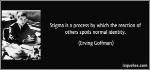 Stigma is a process by which the reaction of others spoils normal ...