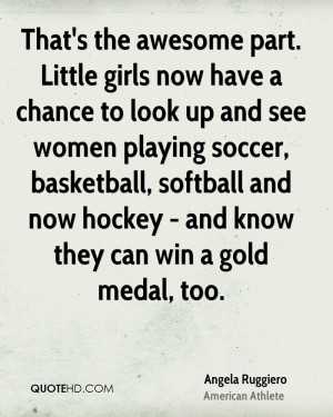 That's the awesome part. Little girls now have a chance to look up and ...