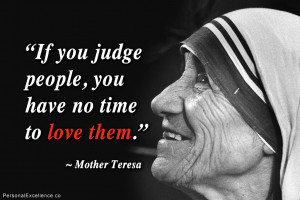 "... If you judge people, you have no time to love them."" ~ Mother Teresa"